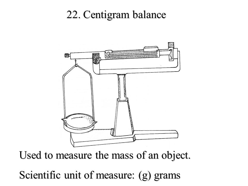 22. Centigram balance Used to measure the mass of an object. Scientific unit of measure: (g) grams