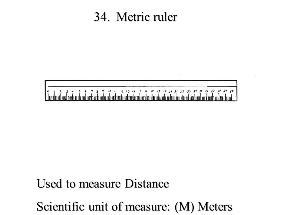 34. Metric ruler Used to measure Distance Scientific unit of measure: (M) Meters