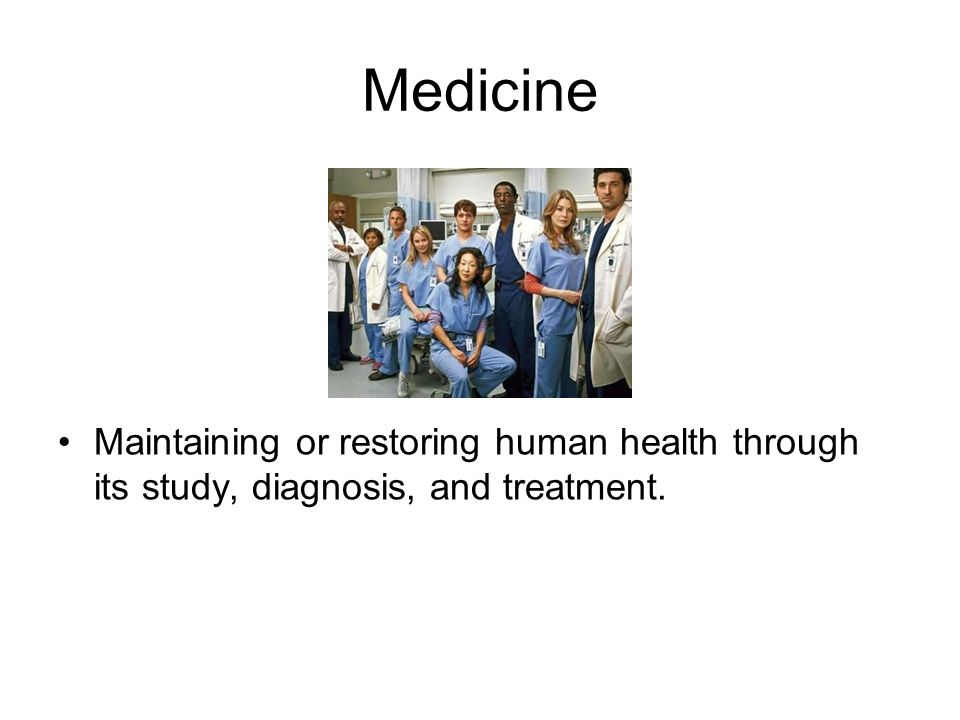 Medicine Maintaining or restoring human health through its study, diagnosis, and treatment.