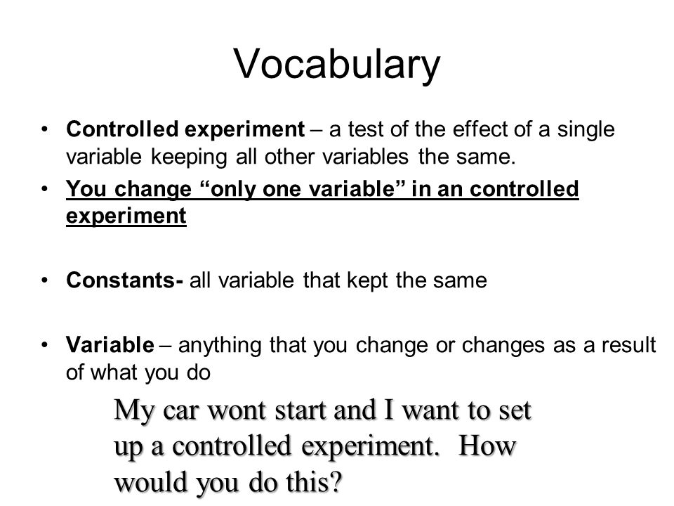Vocabulary Controlled experiment – a test of the effect of a single variable keeping all other variables the same.