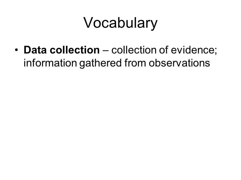Vocabulary Data collection – collection of evidence; information gathered from observations