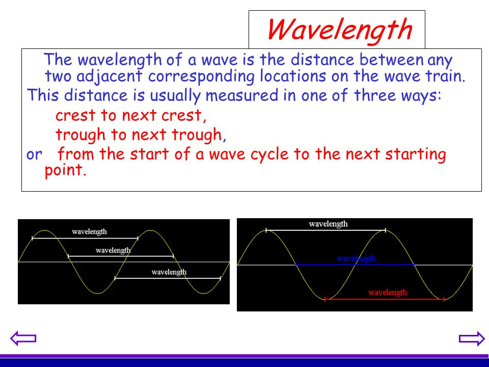 Wavelength The wavelength of a wave is the distance between any two adjacent corresponding locations on the wave train.