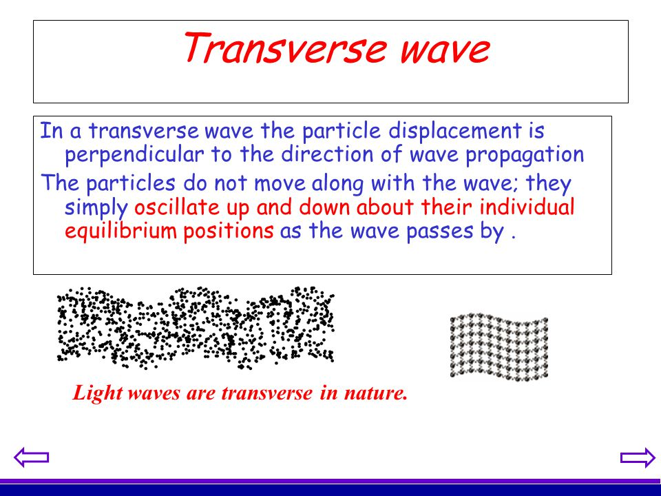 Transverse wave In a transverse wave the particle displacement is perpendicular to the direction of wave propagation.