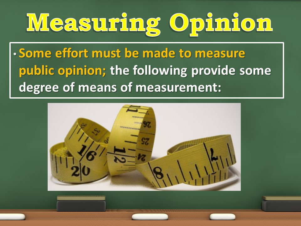 Measuring Opinion Some effort must be made to measure public opinion; the following provide some degree of means of measurement: