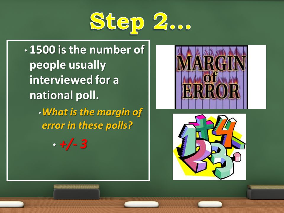 Step 2… 1500 is the number of people usually interviewed for a national poll. What is the margin of error in these polls