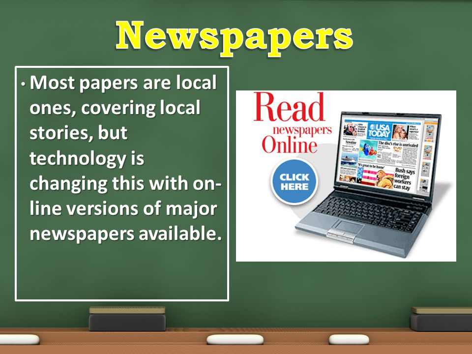 Newspapers Most papers are local ones, covering local stories, but technology is changing this with on-line versions of major newspapers available.