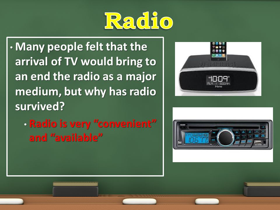 Radio Many people felt that the arrival of TV would bring to an end the radio as a major medium, but why has radio survived