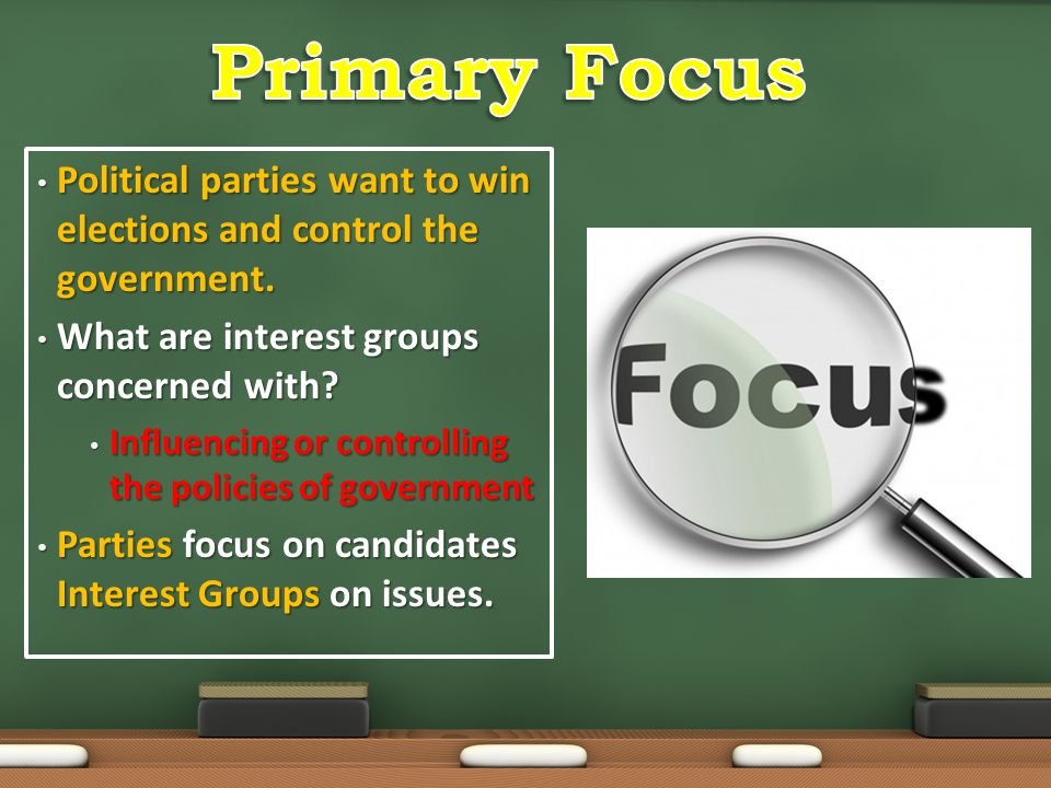 Primary Focus Political parties want to win elections and control the government. What are interest groups concerned with