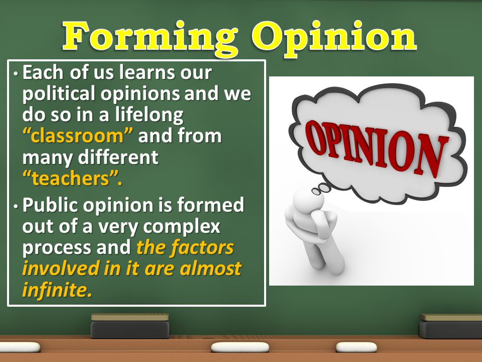 Forming Opinion Each of us learns our political opinions and we do so in a lifelong classroom and from many different teachers .