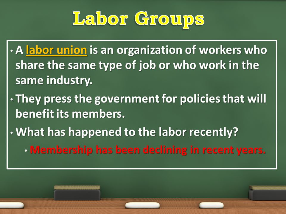 Labor Groups A labor union is an organization of workers who share the same type of job or who work in the same industry.