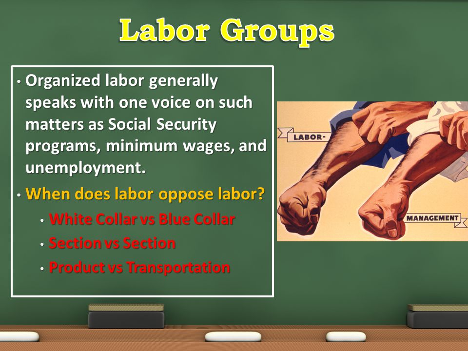 Labor Groups Organized labor generally speaks with one voice on such matters as Social Security programs, minimum wages, and unemployment.