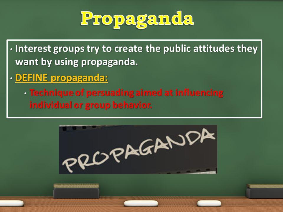 Propaganda Interest groups try to create the public attitudes they want by using propaganda. DEFINE propaganda: