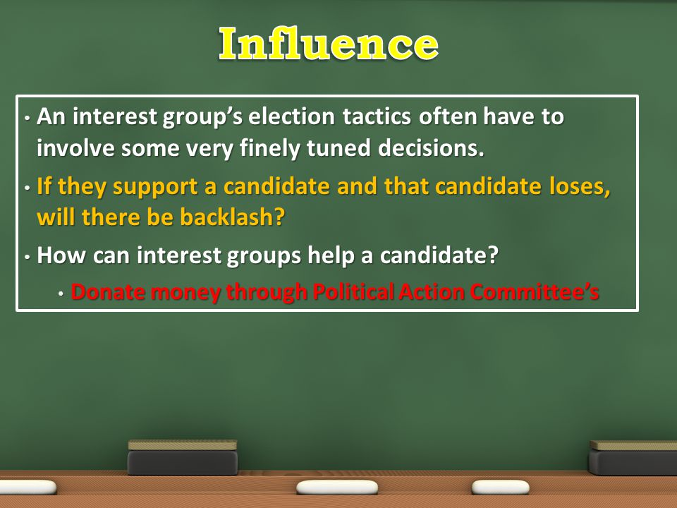 Influence An interest group's election tactics often have to involve some very finely tuned decisions.