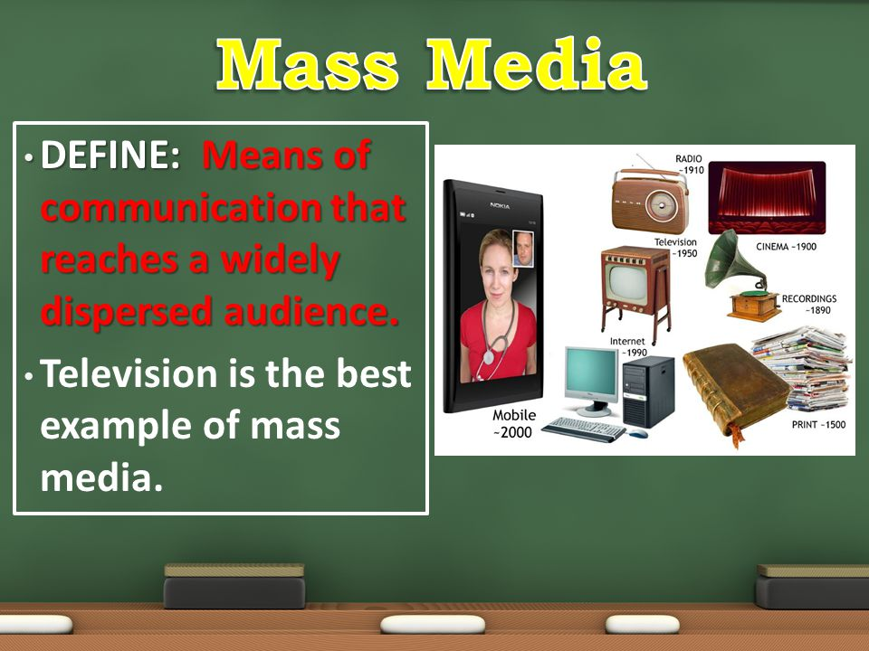 Mass Media DEFINE: Means of communication that reaches a widely dispersed audience.