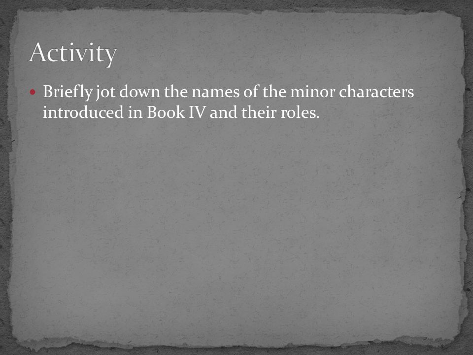 Activity Briefly jot down the names of the minor characters introduced in Book IV and their roles.