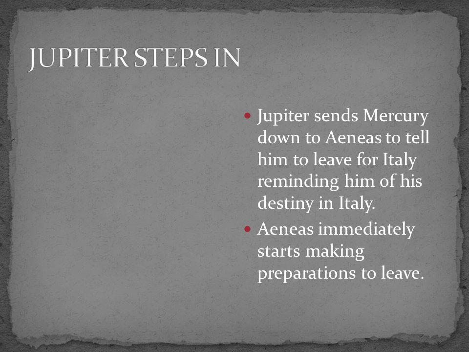 JUPITER STEPS IN Jupiter sends Mercury down to Aeneas to tell him to leave for Italy reminding him of his destiny in Italy.