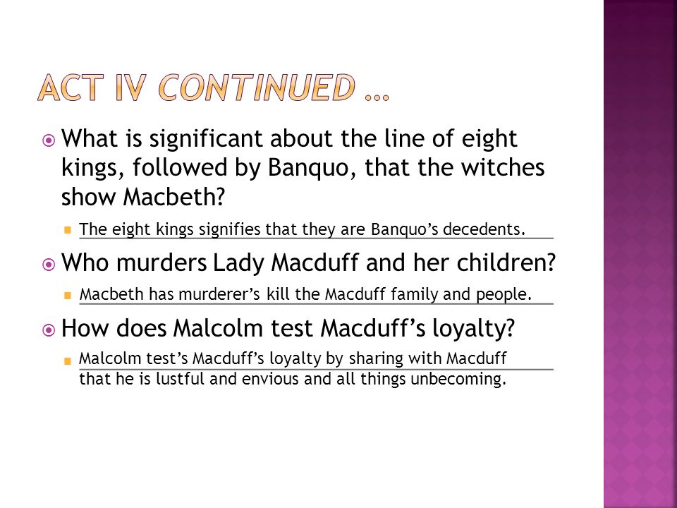 Act IV continued … What is significant about the line of eight kings, followed by Banquo, that the witches show Macbeth