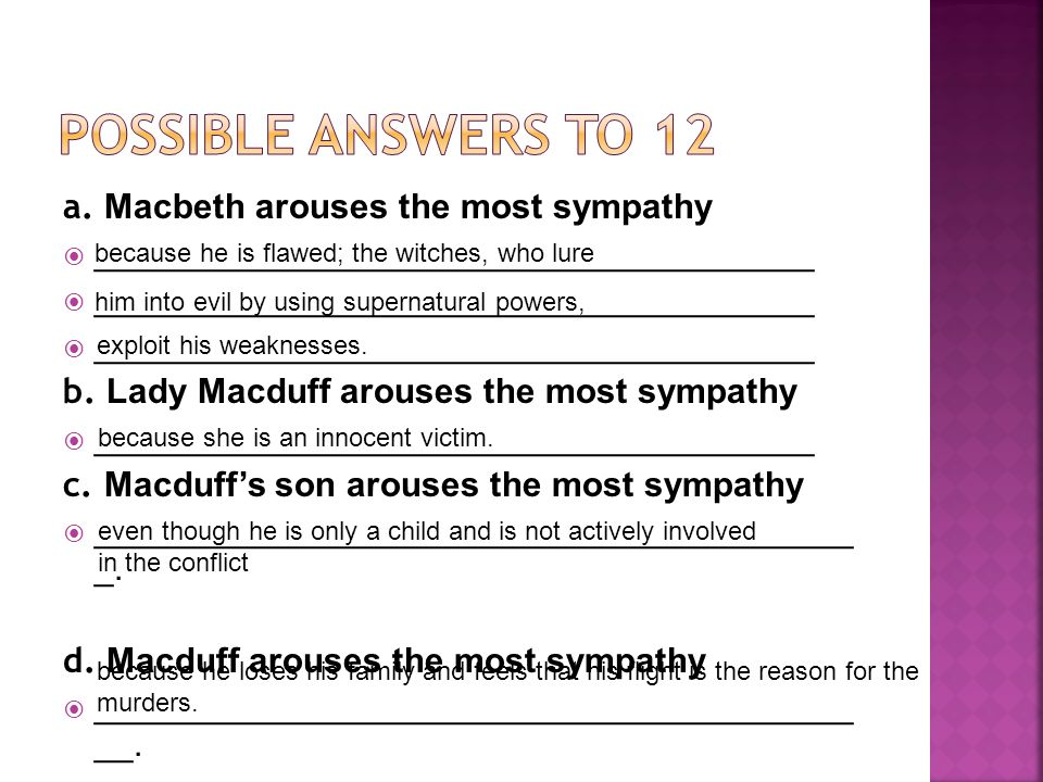 POSSIBLE ANSWERS TO 12 a. Macbeth arouses the most sympathy