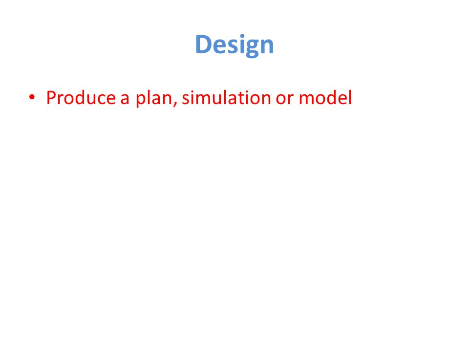 Design Produce a plan, simulation or model