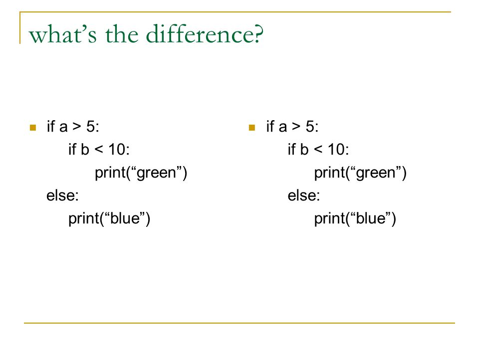 what's the difference if a > 5: if b < 10: print( green ) else: