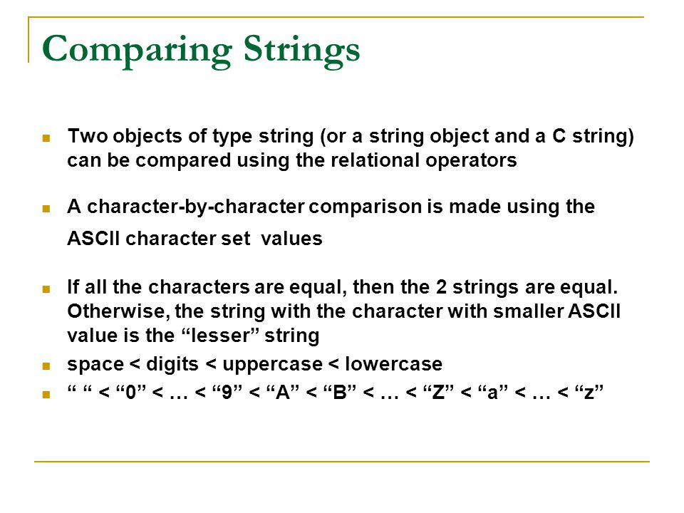 Comparing Strings Two objects of type string (or a string object and a C string) can be compared using the relational operators.