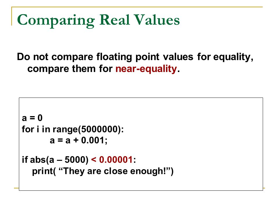 Comparing Real Values Do not compare floating point values for equality, compare them for near-equality.