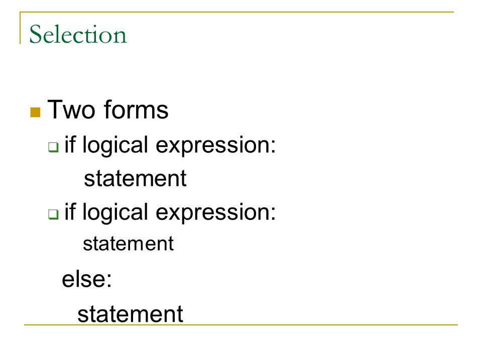Selection Two forms if logical expression: statement else: