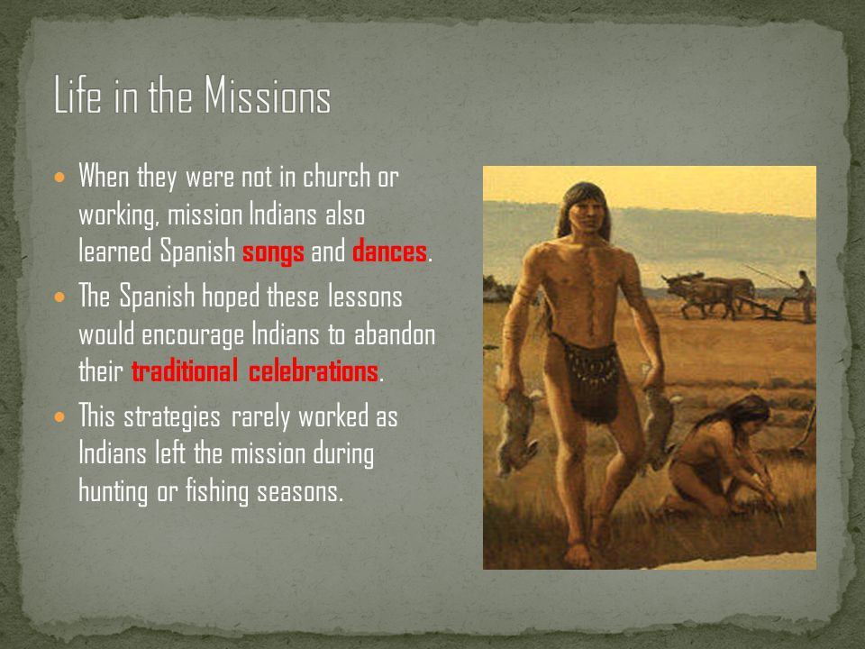 Life in the Missions When they were not in church or working, mission Indians also learned Spanish songs and dances.