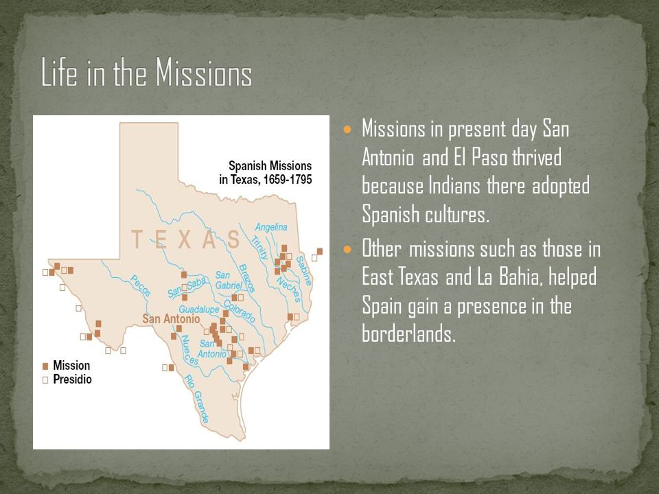 Life in the Missions Missions in present day San Antonio and El Paso thrived because Indians there adopted Spanish cultures.