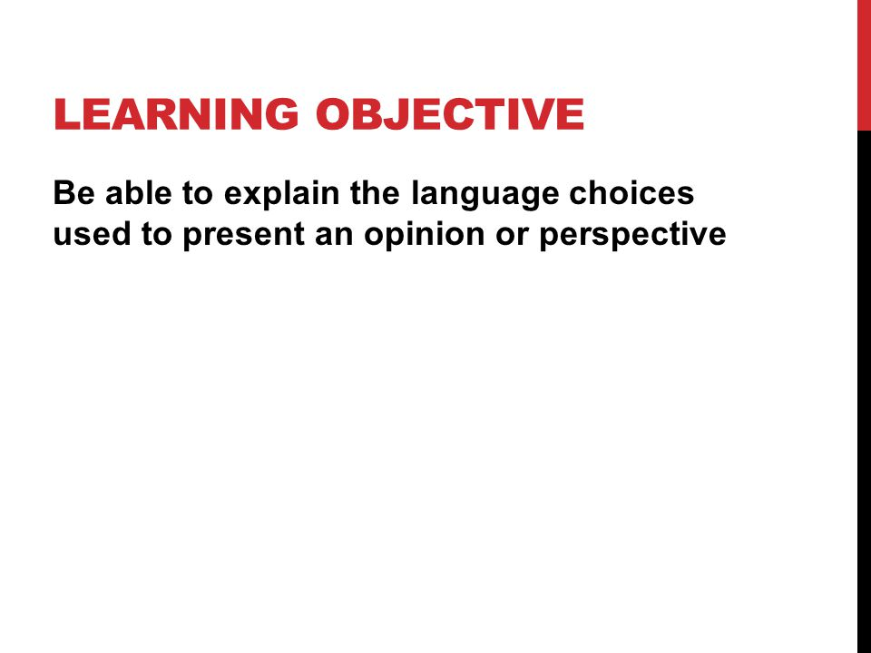LEARNING OBJECTIVE Be able to explain the language choices used to present an opinion or perspective.