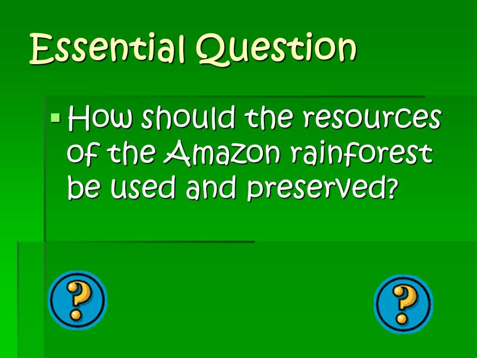 Essential Question How should the resources of the Amazon rainforest be used and preserved