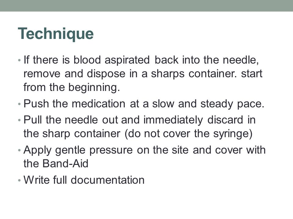 Technique If there is blood aspirated back into the needle, remove and dispose in a sharps container. start from the beginning.
