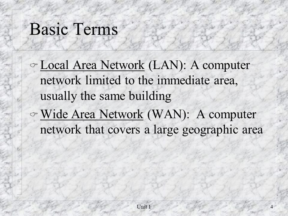 Basic Terms Local Area Network (LAN): A computer network limited to the immediate area, usually the same building.