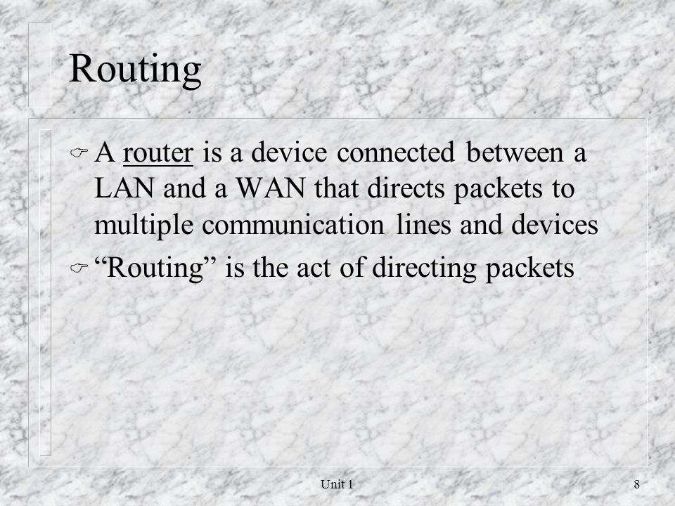 Routing A router is a device connected between a LAN and a WAN that directs packets to multiple communication lines and devices.