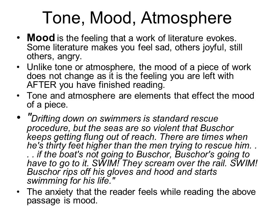 Tone, Mood, Atmosphere Mood is the feeling that a work of literature evokes. Some literature makes you feel sad, others joyful, still others, angry.