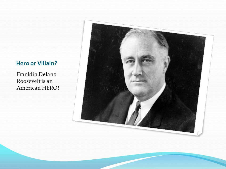 Hero or Villain Franklin Delano Roosevelt is an American HERO!