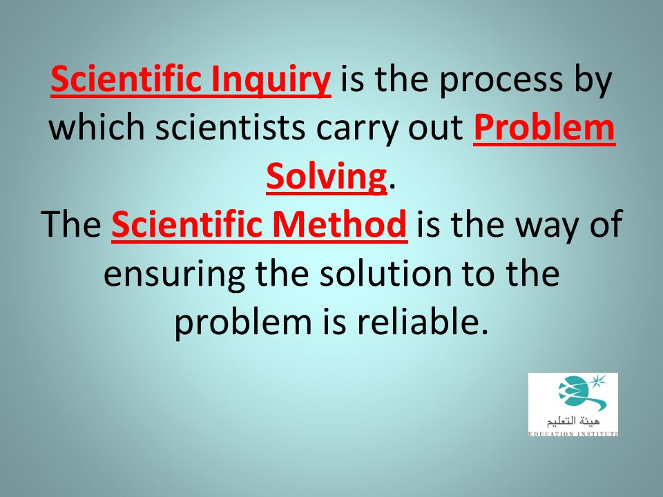 Scientific Inquiry is the process by which scientists carry out Problem Solving.