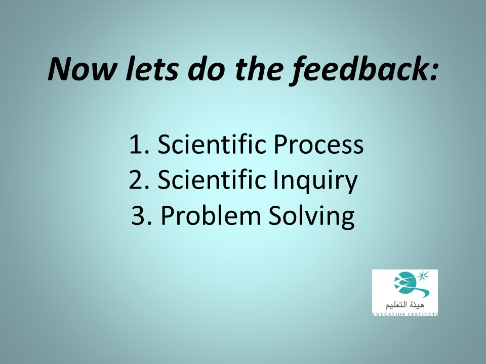 Now lets do the feedback: 1. Scientific Process 2. Scientific Inquiry 3. Problem Solving