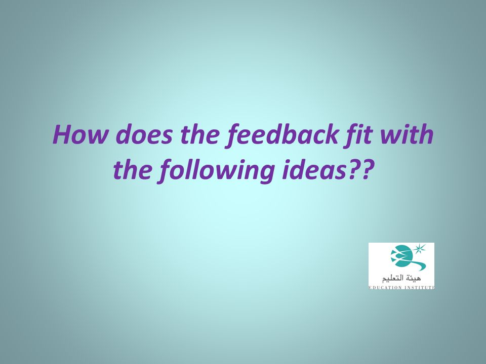 How does the feedback fit with the following ideas