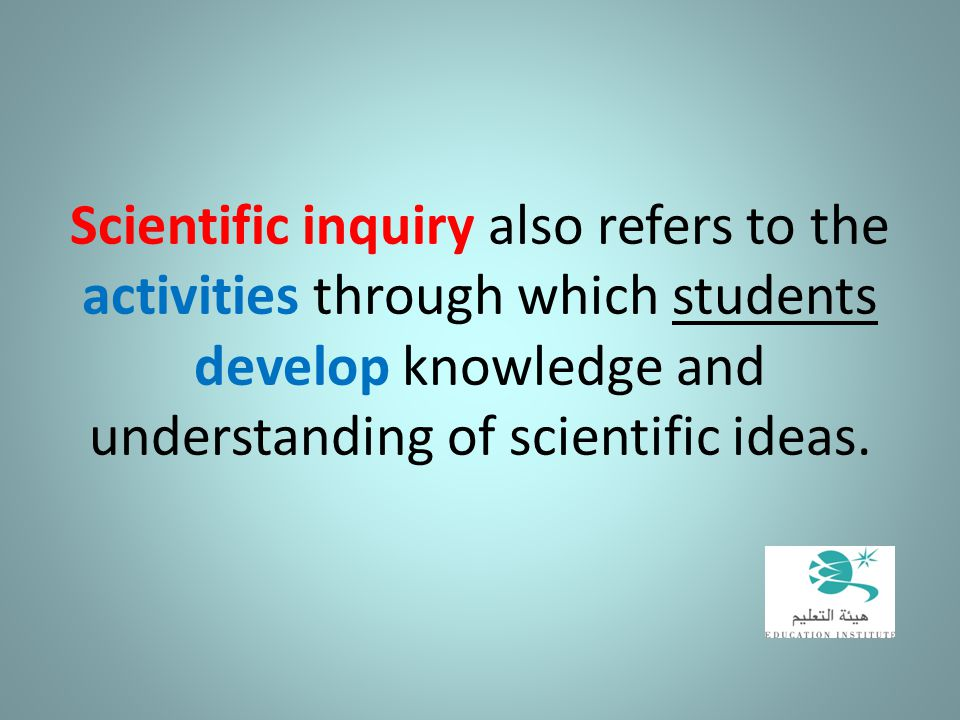Scientific inquiry also refers to the activities through which students develop knowledge and understanding of scientific ideas.