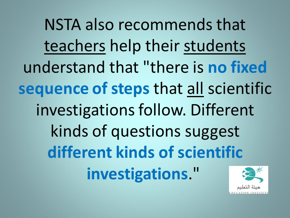 NSTA also recommends that teachers help their students understand that there is no fixed sequence of steps that all scientific investigations follow.