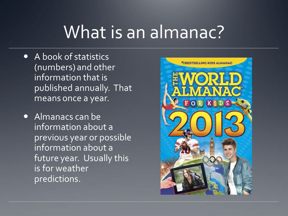 What is an almanac A book of statistics (numbers) and other information that is published annually. That means once a year.
