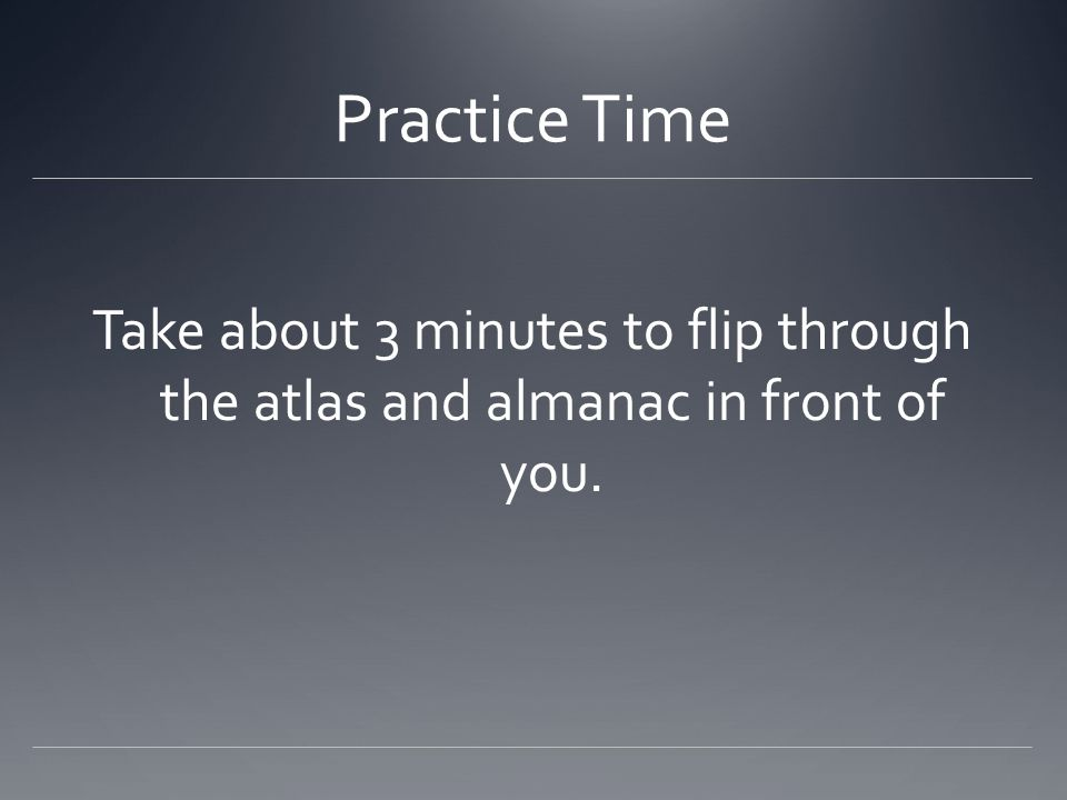 Practice Time Take about 3 minutes to flip through the atlas and almanac in front of you.