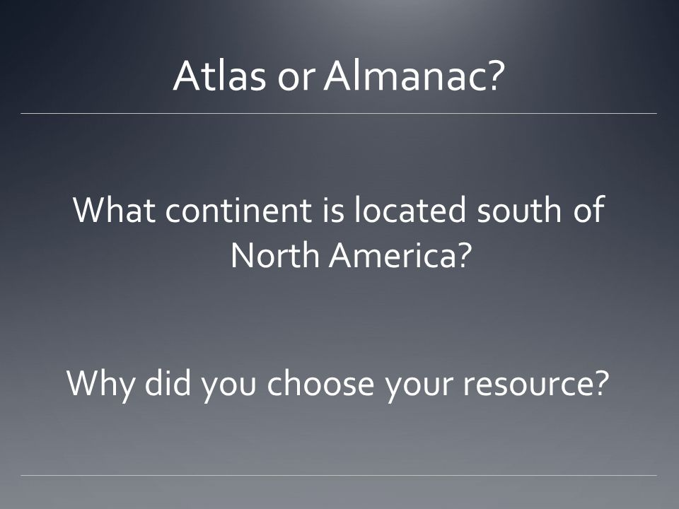 Atlas or Almanac What continent is located south of North America