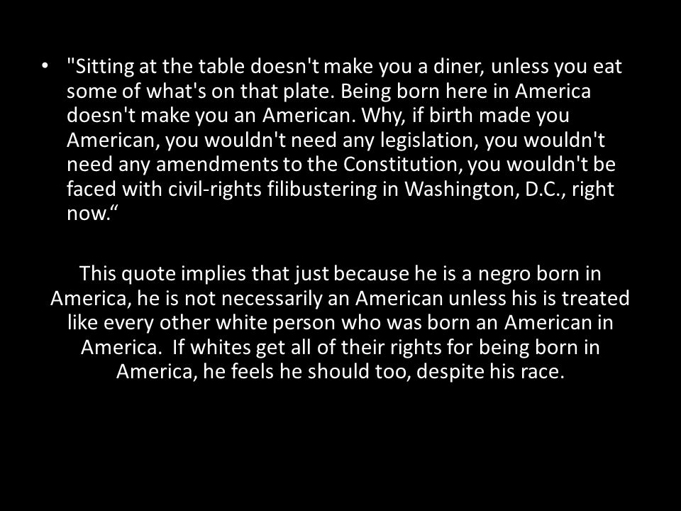 Sitting at the table doesn t make you a diner, unless you eat some of what s on that plate. Being born here in America doesn t make you an American. Why, if birth made you American, you wouldn t need any legislation, you wouldn t need any amendments to the Constitution, you wouldn t be faced with civil-rights filibustering in Washington, D.C., right now.