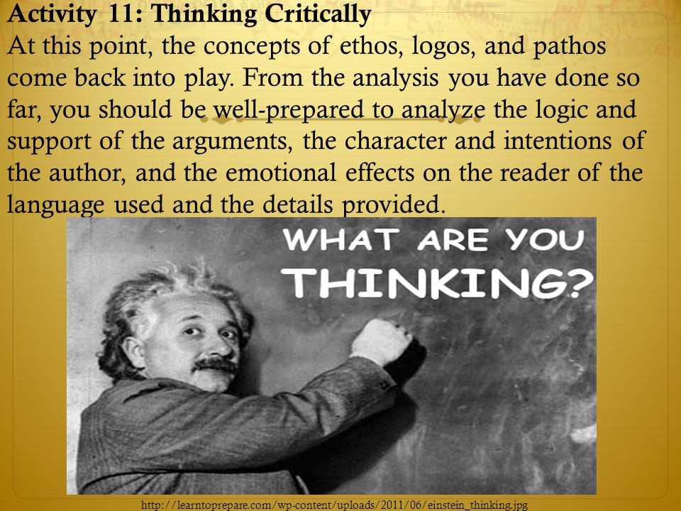 Activity 11: Thinking Critically At this point, the concepts of ethos, logos, and pathos come back into play. From the analysis you have done so far, you should be well-prepared to analyze the logic and support of the arguments, the character and intentions of the author, and the emotional effects on the reader of the language used and the details provided.