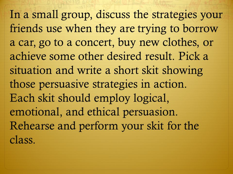 In a small group, discuss the strategies your friends use when they are trying to borrow a car, go to a concert, buy new clothes, or achieve some other desired result. Pick a situation and write a short skit showing those persuasive strategies in action.