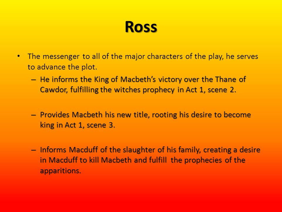 Ross The messenger to all of the major characters of the play, he serves to advance the plot.