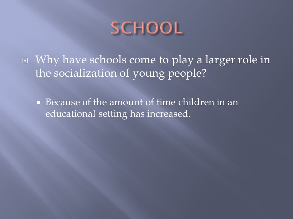 SCHOOL Why have schools come to play a larger role in the socialization of young people