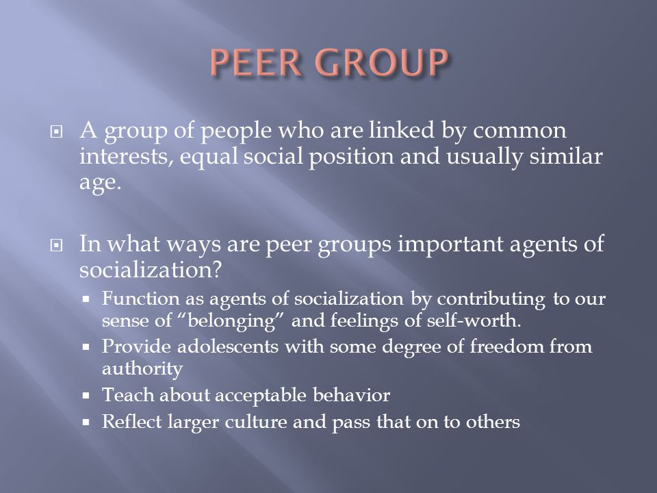 PEER GROUP A group of people who are linked by common interests, equal social position and usually similar age.